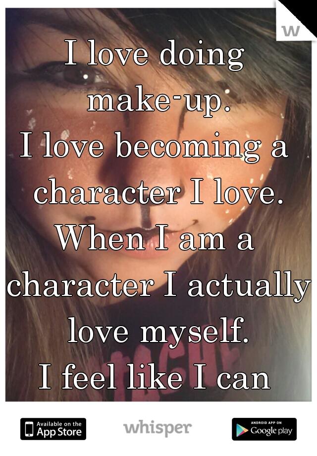 I love doing make-up. I love becoming a character I love. When I am a character I actually love myself. I feel like I can finally be ME.