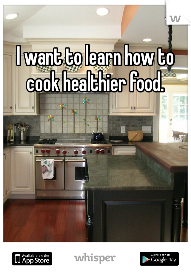 I want to learn how to cook healthier food.