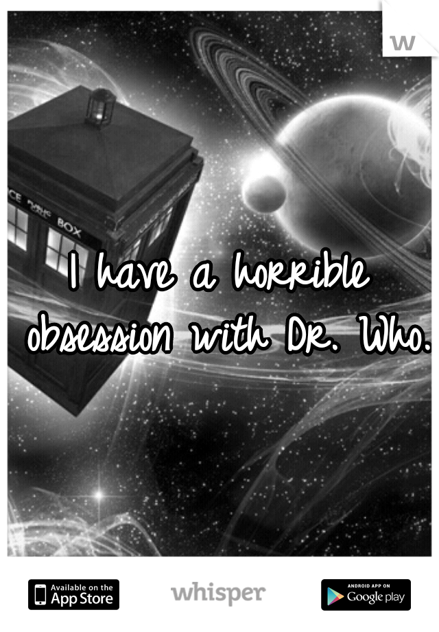 I have a horrible obsession with Dr. Who.