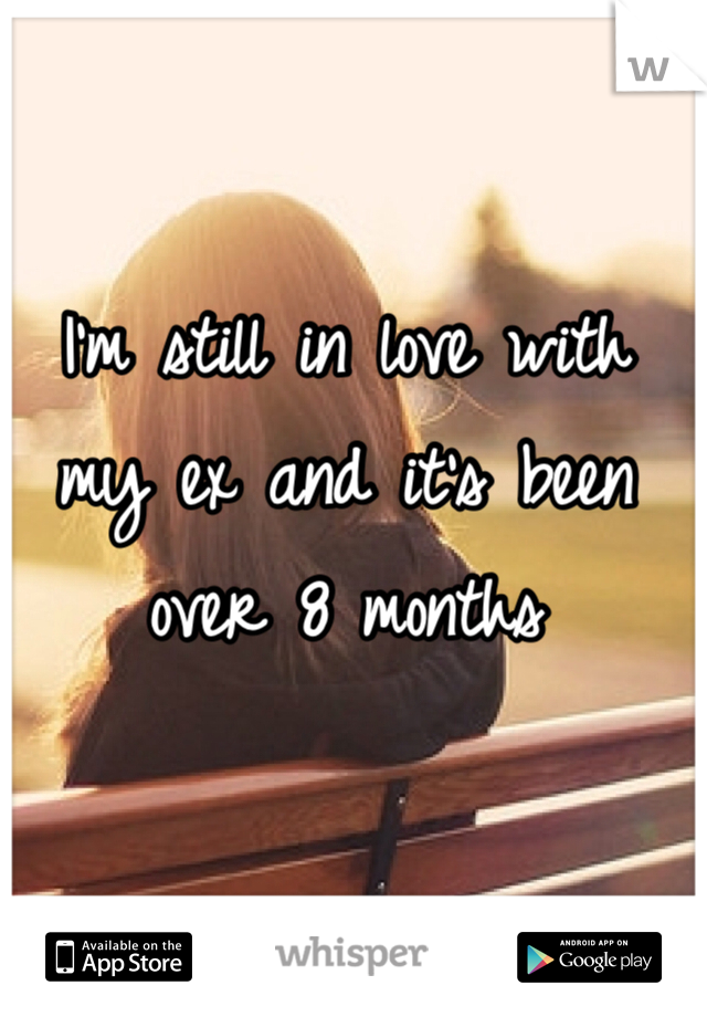 I'm still in love with my ex and it's been over 8 months