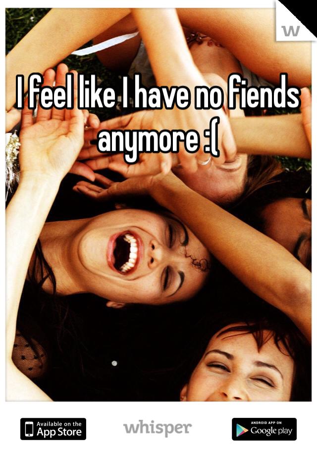 I feel like I have no fiends anymore :(