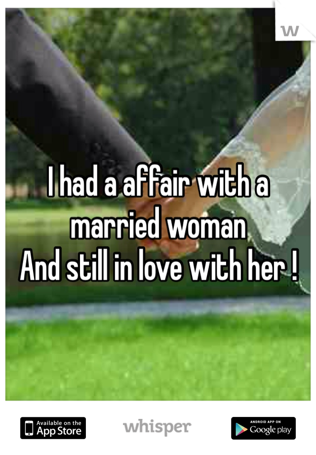 I had a affair with a married woman  And still in love with her !