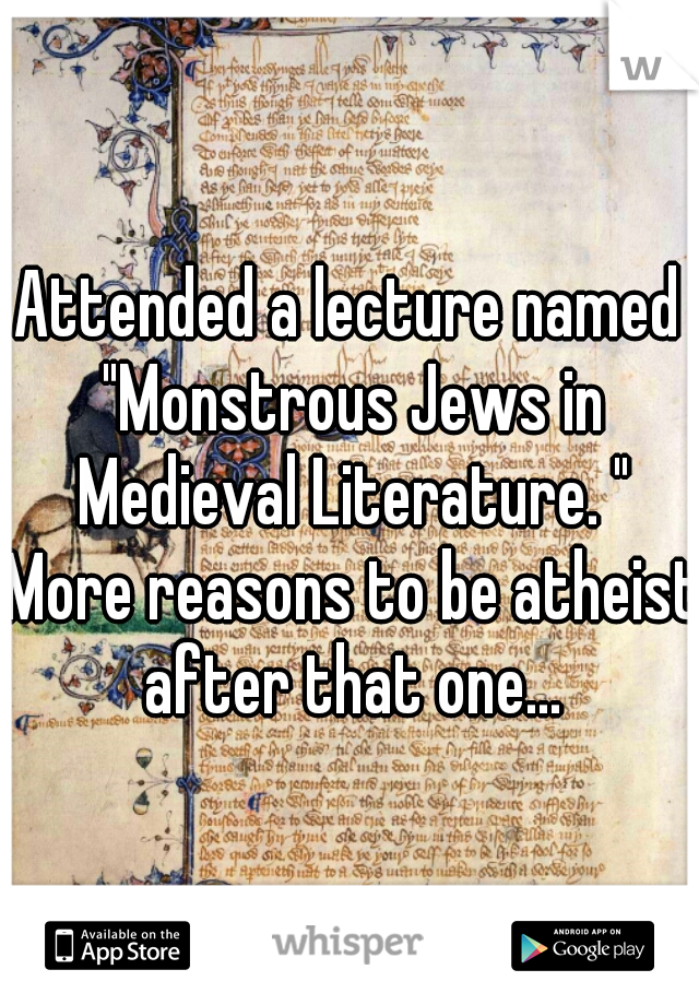"""Attended a lecture named """"Monstrous Jews in Medieval Literature. """" More reasons to be atheist after that one..."""
