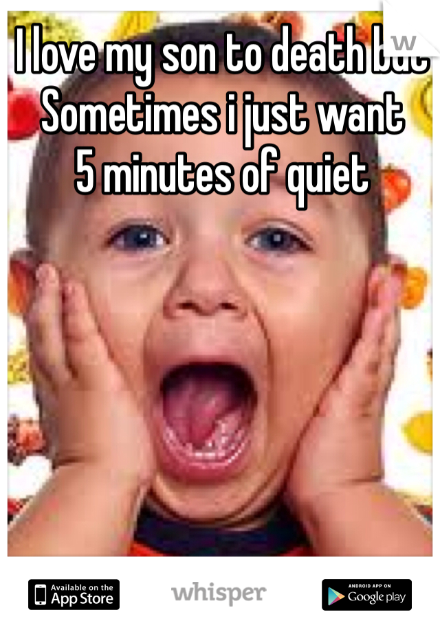 I love my son to death but  Sometimes i just want 5 minutes of quiet