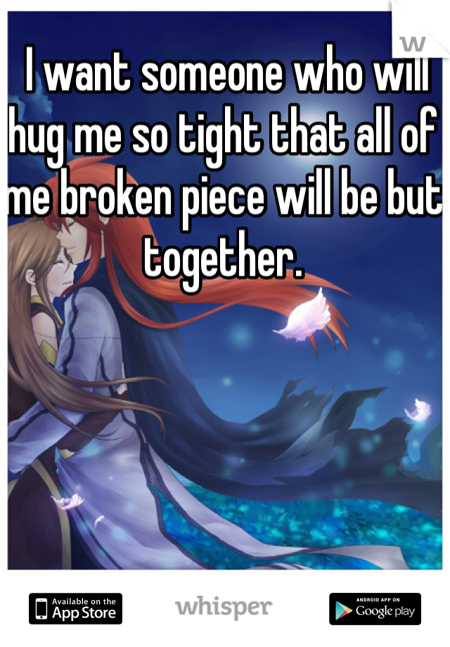 I want someone who will hug me so tight that all of me broken piece will be but together.