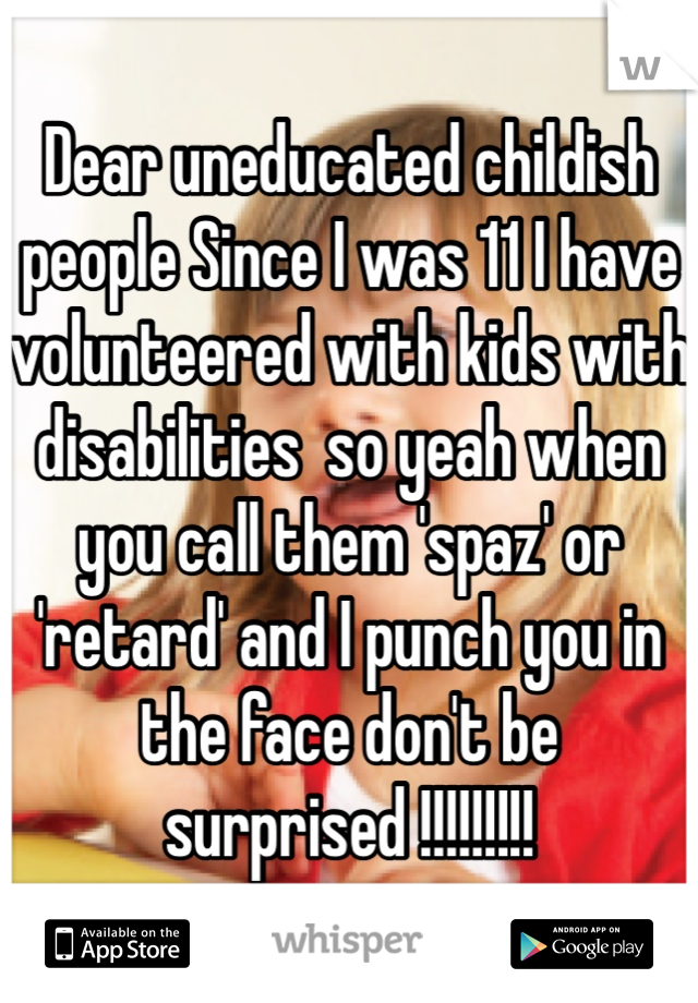 Dear uneducated childish people Since I was 11 I have volunteered with kids with disabilities  so yeah when you call them 'spaz' or 'retard' and I punch you in the face don't be surprised !!!!!!!!!