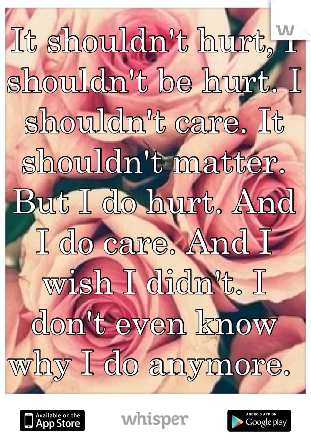 It shouldn't hurt, I shouldn't be hurt. I shouldn't care. It shouldn't matter. But I do hurt. And I do care. And I wish I didn't. I don't even know why I do anymore.