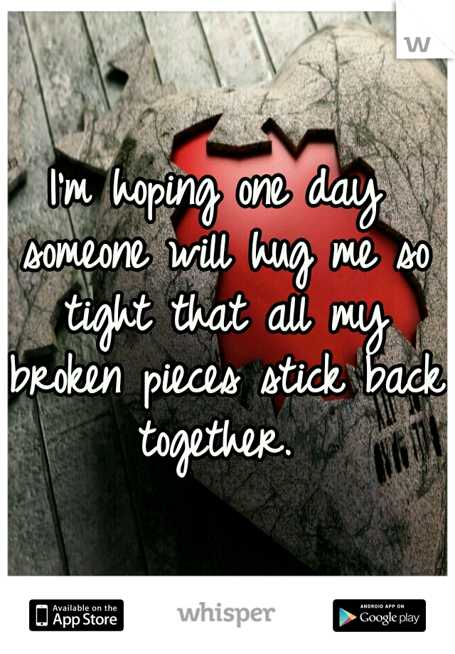 I'm hoping one day someone will hug me so tight that all my broken pieces stick back together.