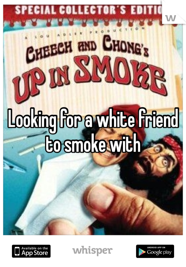 Looking for a white friend to smoke with
