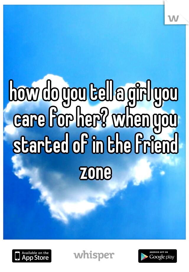 how do you tell a girl you care for her? when you started of in the friend zone
