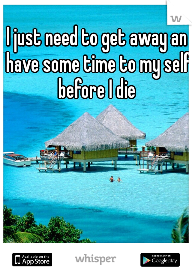 I just need to get away an have some time to my self before I die