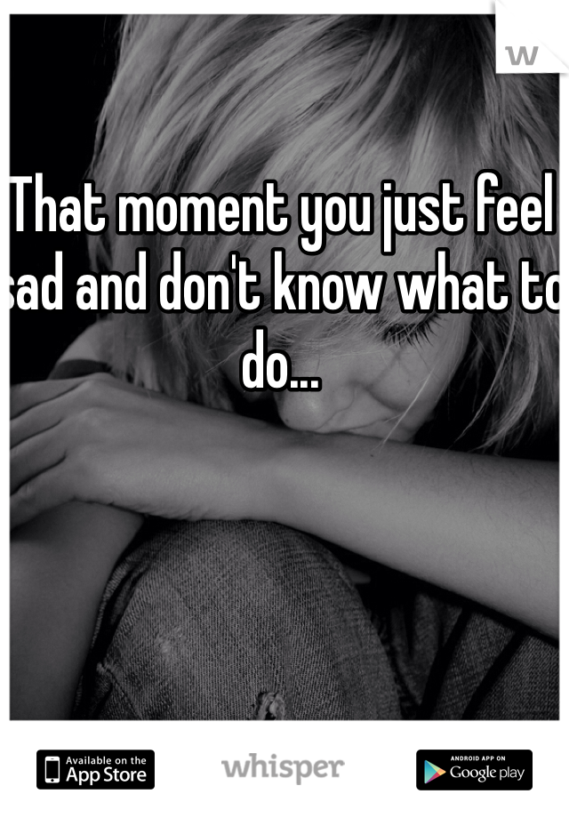 That moment you just feel sad and don't know what to do...
