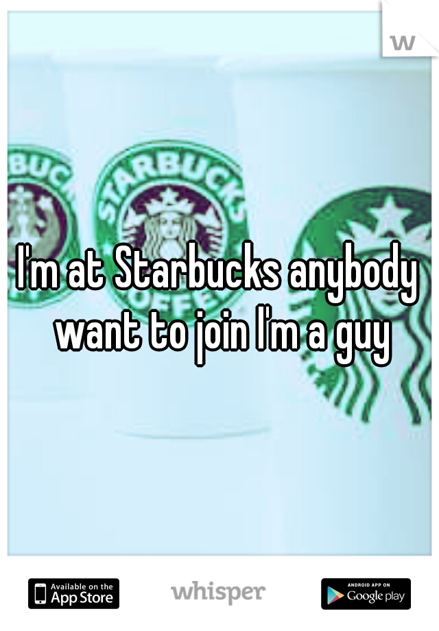 I'm at Starbucks anybody want to join I'm a guy