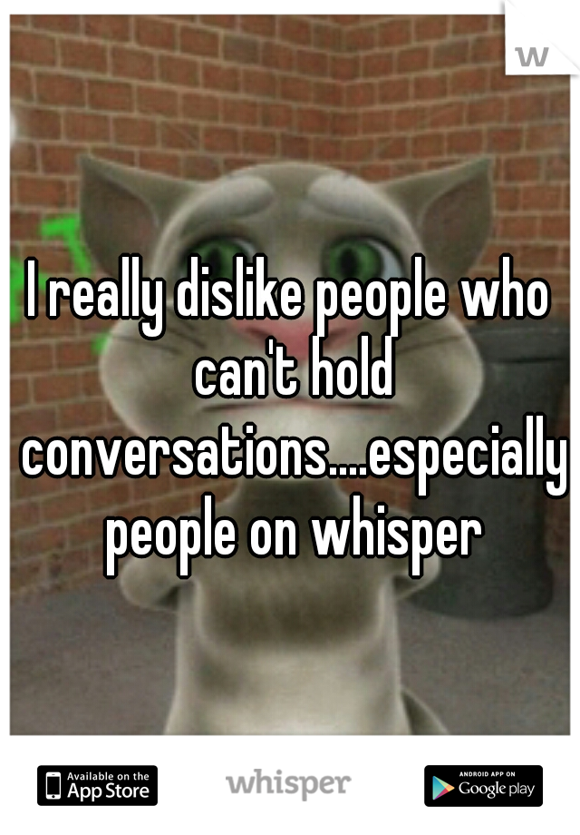 I really dislike people who can't hold conversations....especially people on whisper