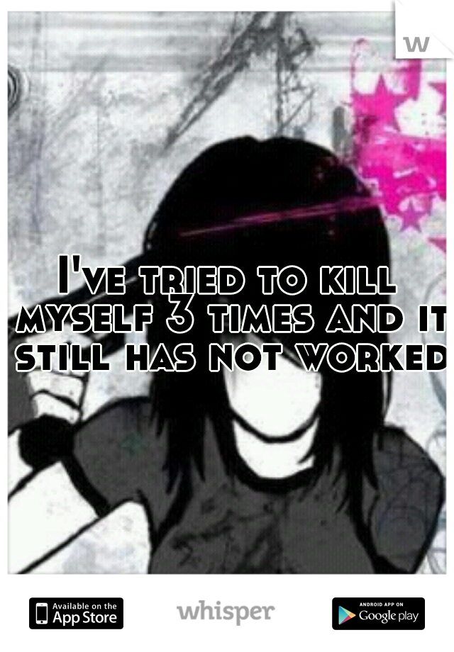 I've tried to kill myself 3 times and it still has not worked