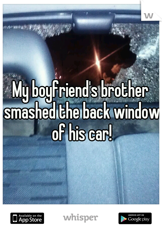 My boyfriend's brother smashed the back window of his car!