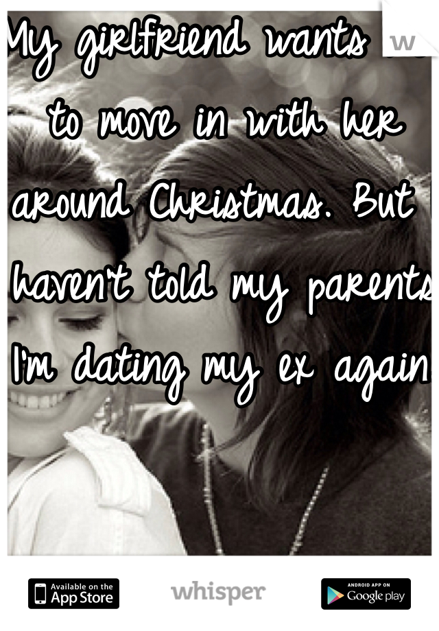 My girlfriend wants me to move in with her around Christmas. But I haven't told my parents I'm dating my ex again.