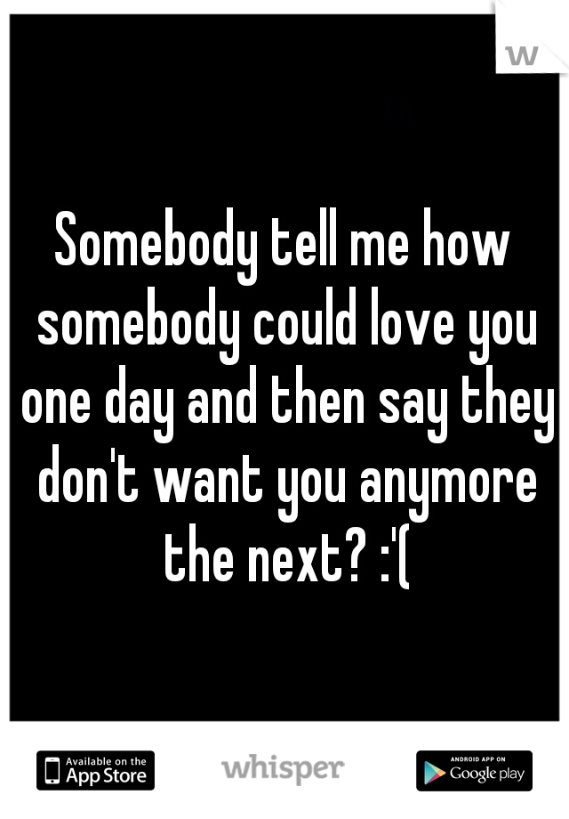 Somebody tell me how somebody could love you one day and then say they don't want you anymore the next? :'(