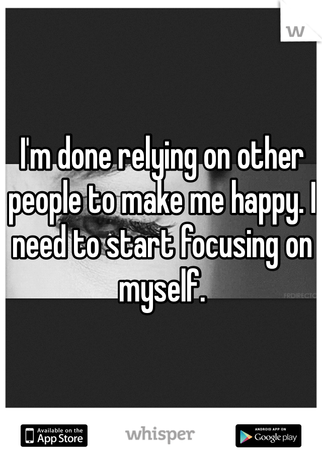 I'm done relying on other people to make me happy. I need to start focusing on myself.