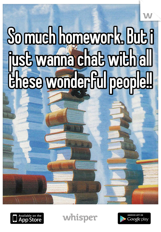 So much homework. But i just wanna chat with all these wonderful people!!