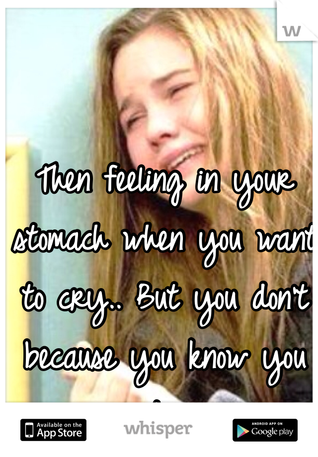 Then feeling in your stomach when you want to cry.. But you don't because you know you are stronger.