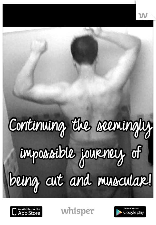 Continuing the seemingly impossible journey of being cut and muscular!