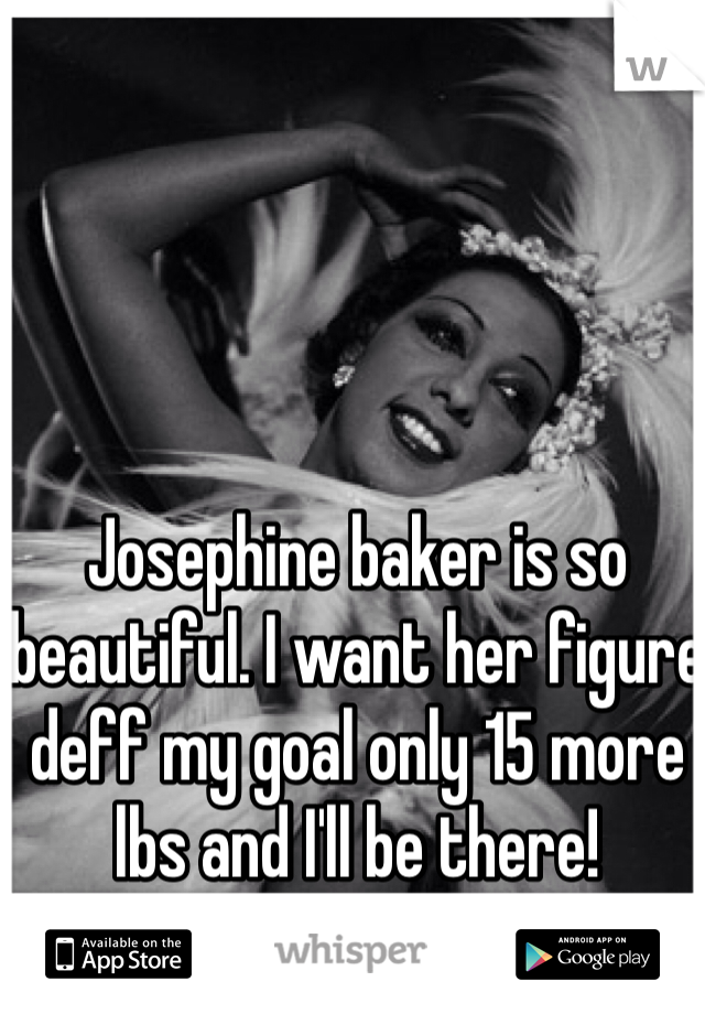 Josephine baker is so beautiful. I want her figure deff my goal only 15 more lbs and I'll be there!