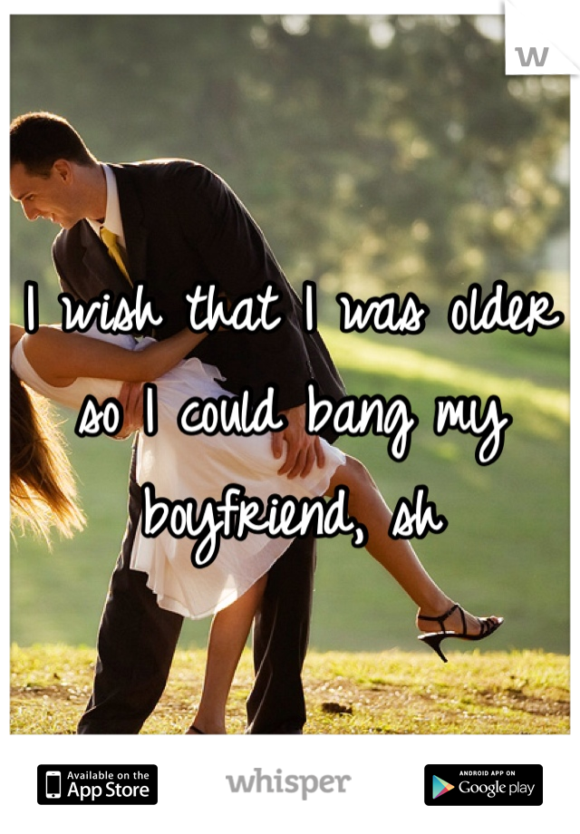 I wish that I was older so I could bang my boyfriend, sh