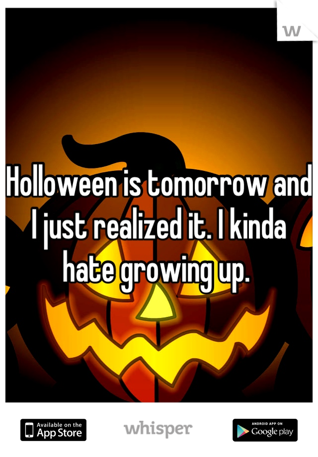 Holloween is tomorrow and I just realized it. I kinda hate growing up.
