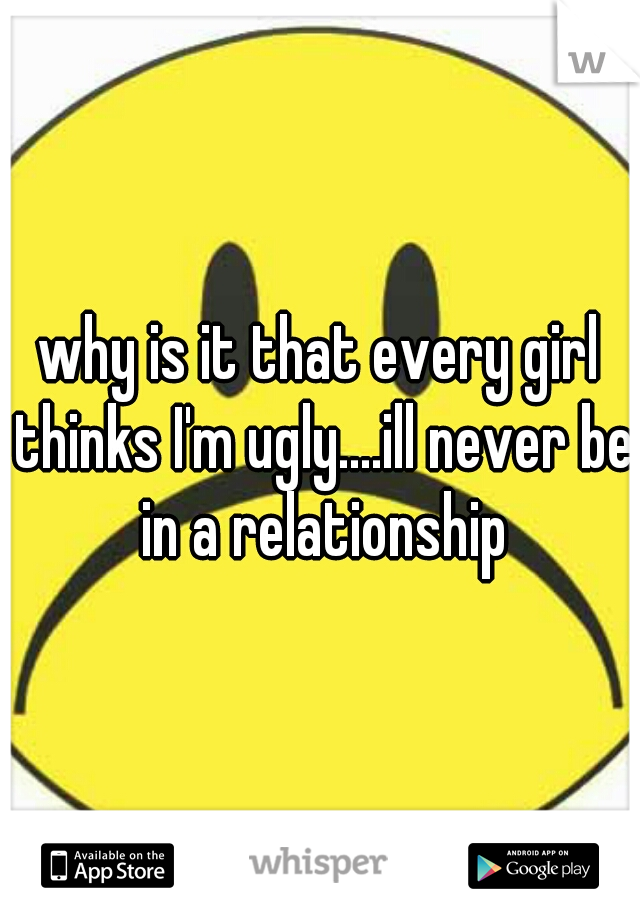 why is it that every girl thinks I'm ugly....ill never be in a relationship