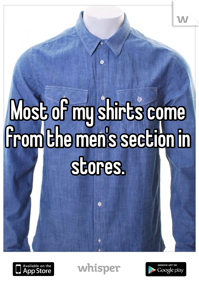 Most of my shirts come from the men's section in stores.