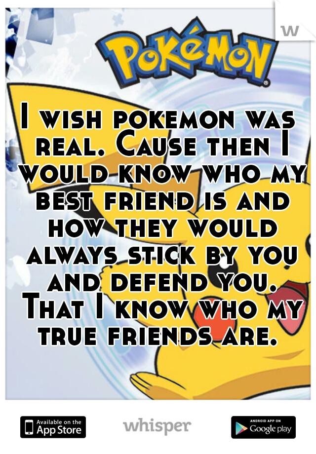 I wish pokemon was real. Cause then I would know who my best friend is and how they would always stick by you and defend you. That I know who my true friends are.