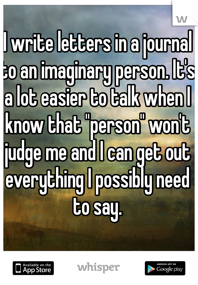 """I write letters in a journal to an imaginary person. It's a lot easier to talk when I know that """"person"""" won't judge me and I can get out everything I possibly need to say."""