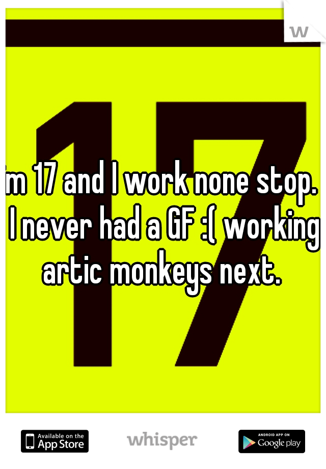 im 17 and I work none stop.  I never had a GF :( working artic monkeys next.