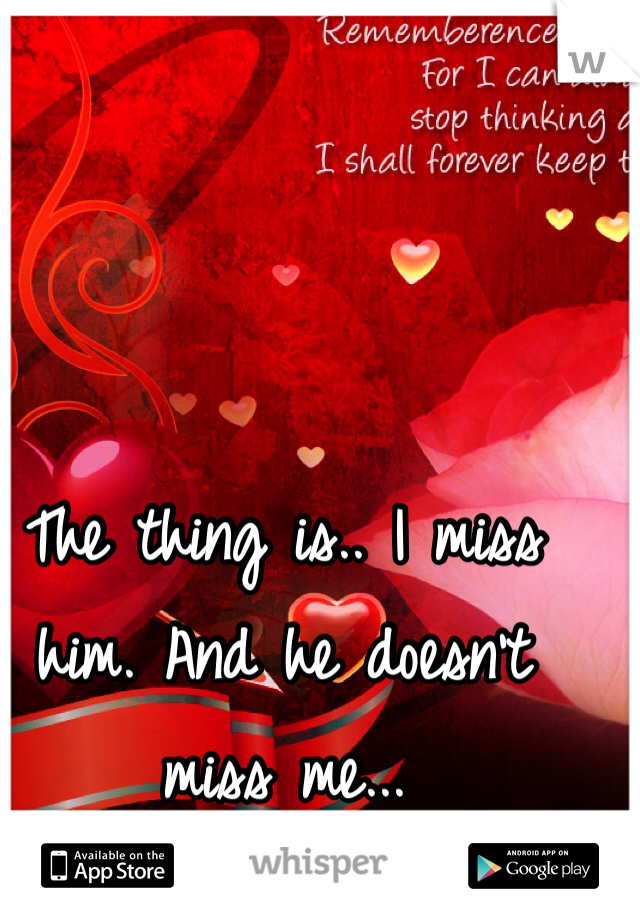 The thing is.. I miss him. And he doesn't miss me...