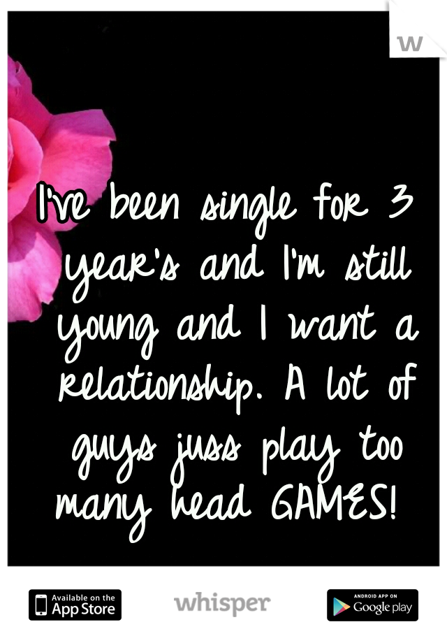I've been single for 3 year's and I'm still young and I want a relationship. A lot of guys juss play too many head GAMES!