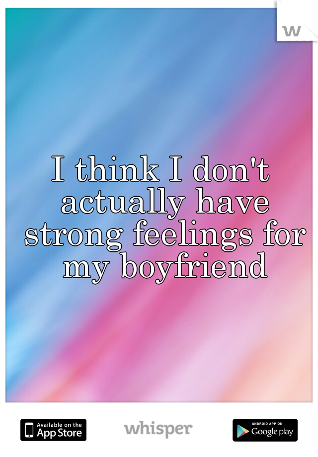 I think I don't actually have strong feelings for my boyfriend