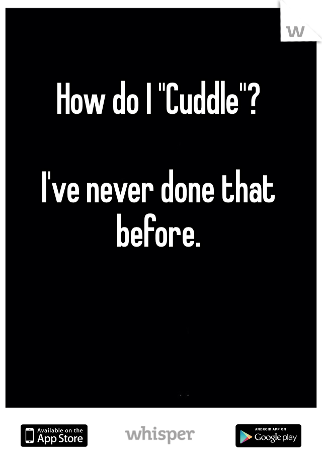 """How do I """"Cuddle""""?  I've never done that before."""