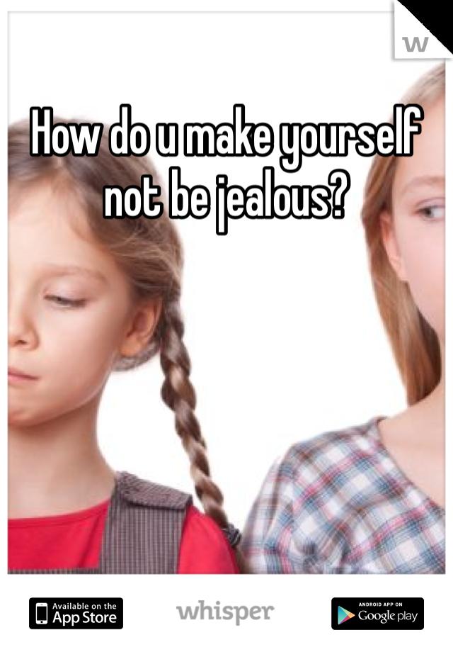 How do u make yourself not be jealous?