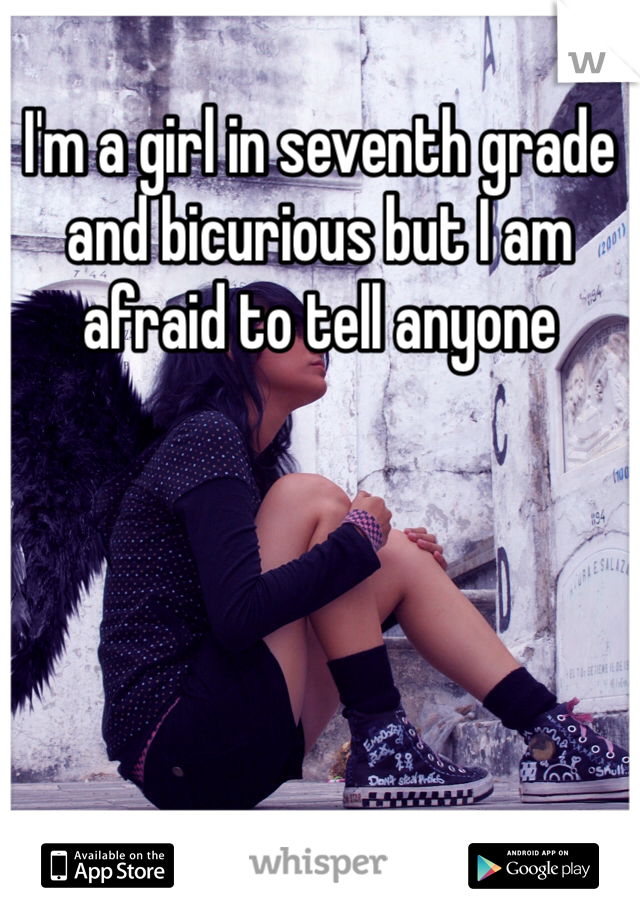 I'm a girl in seventh grade and bicurious but I am afraid to tell anyone