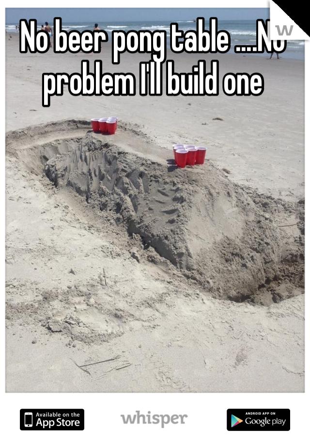 No beer pong table ....No problem I'll build one