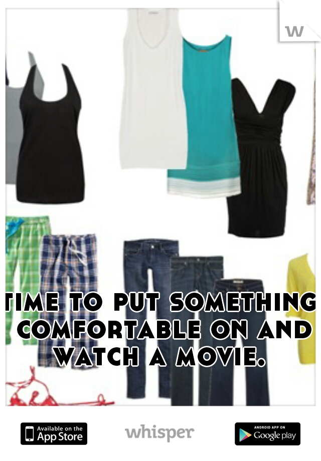 time to put something comfortable on and watch a movie.