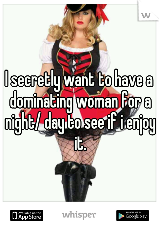 I secretly want to have a dominating woman for a night/ day to see if i enjoy it.