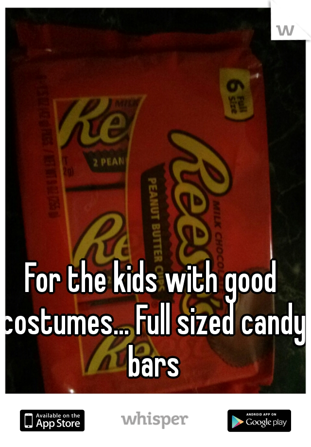 For the kids with good costumes... Full sized candy bars