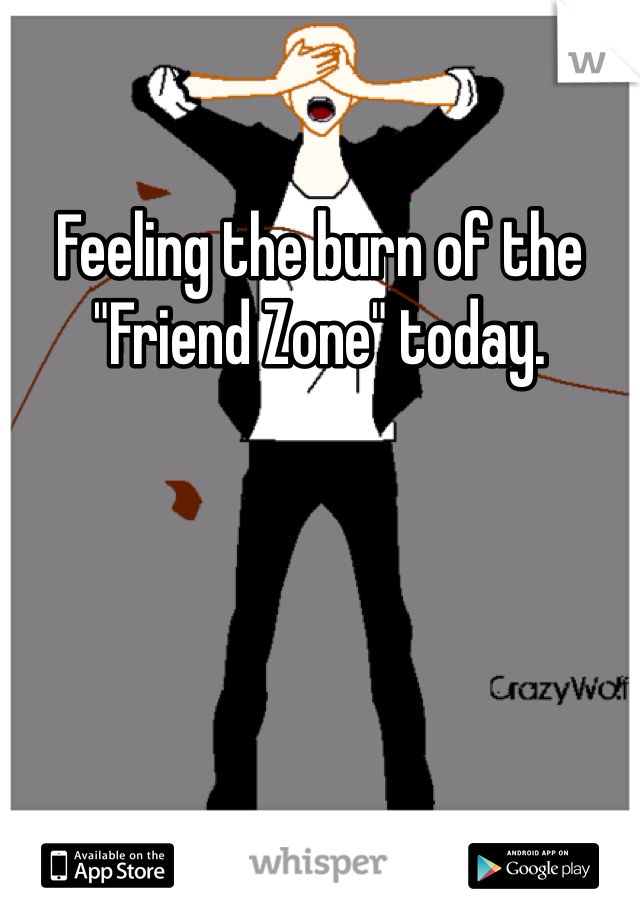 """Feeling the burn of the """"Friend Zone"""" today."""