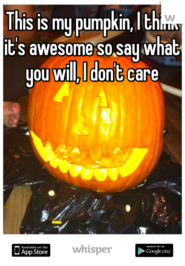 This is my pumpkin, I think it's awesome so say what you will, I don't care