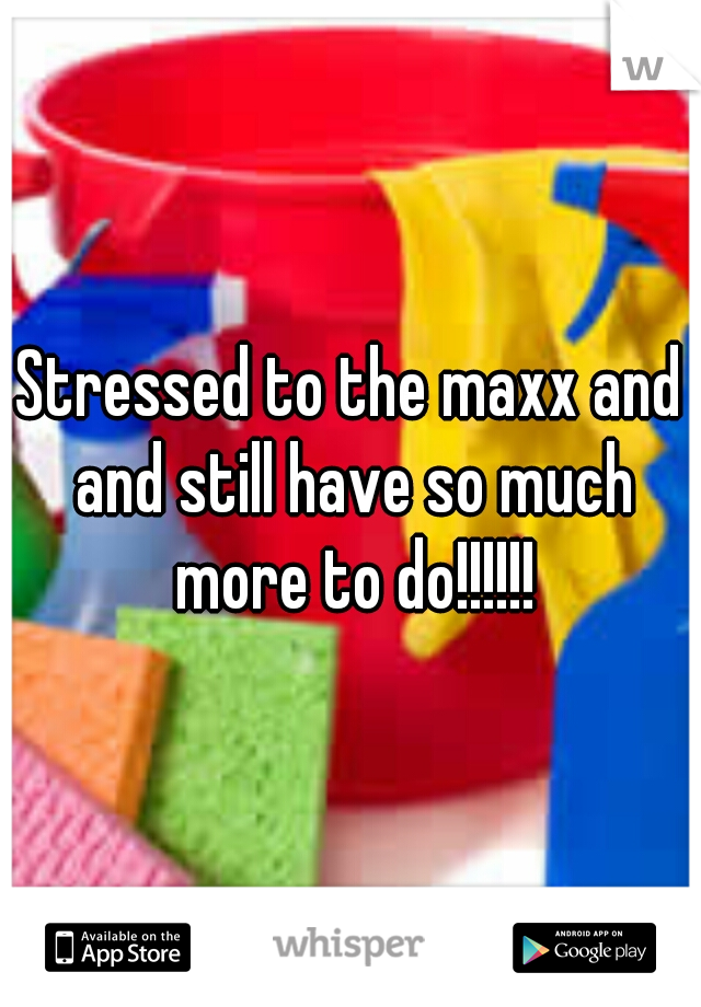 Stressed to the maxx and and still have so much more to do!!!!!!
