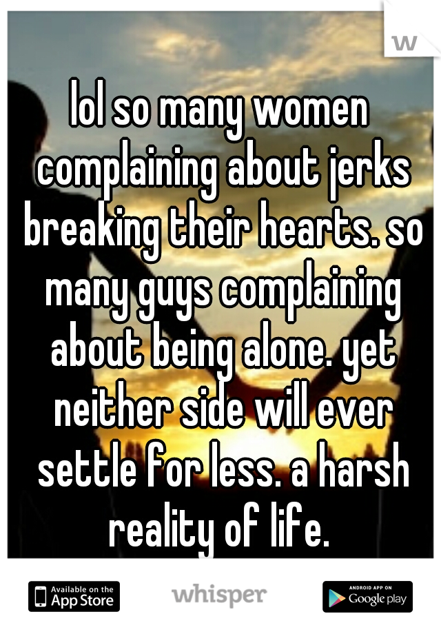lol so many women complaining about jerks breaking their hearts. so many guys complaining about being alone. yet neither side will ever settle for less. a harsh reality of life.