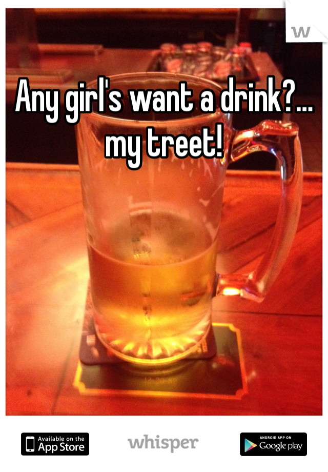 Any girl's want a drink?…my treet!