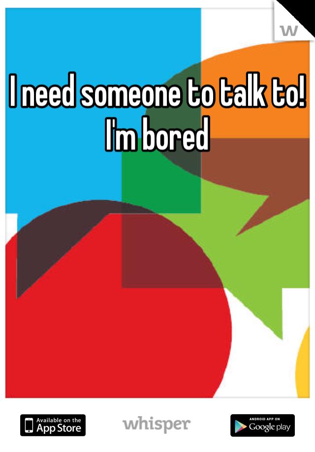 I need someone to talk to! I'm bored